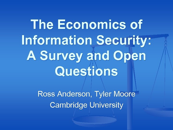 The Economics of Information Security: A Survey and Open Questions Ross Anderson, Tyler Moore