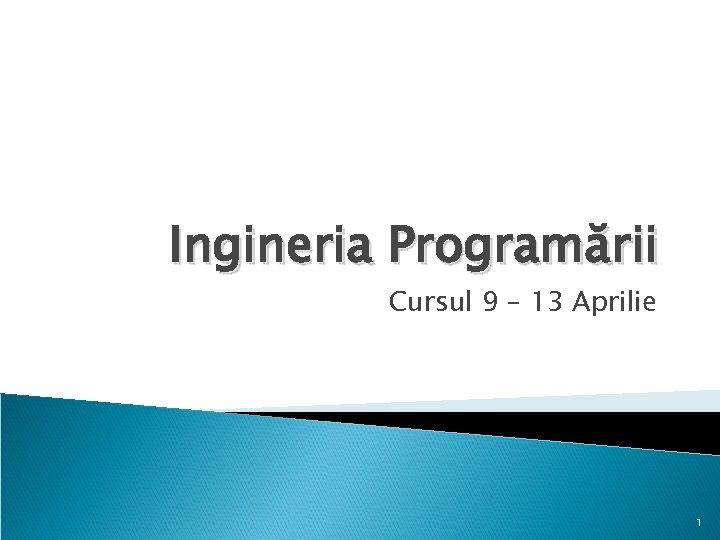 Ingineria Programării Cursul 9 – 13 Aprilie 1