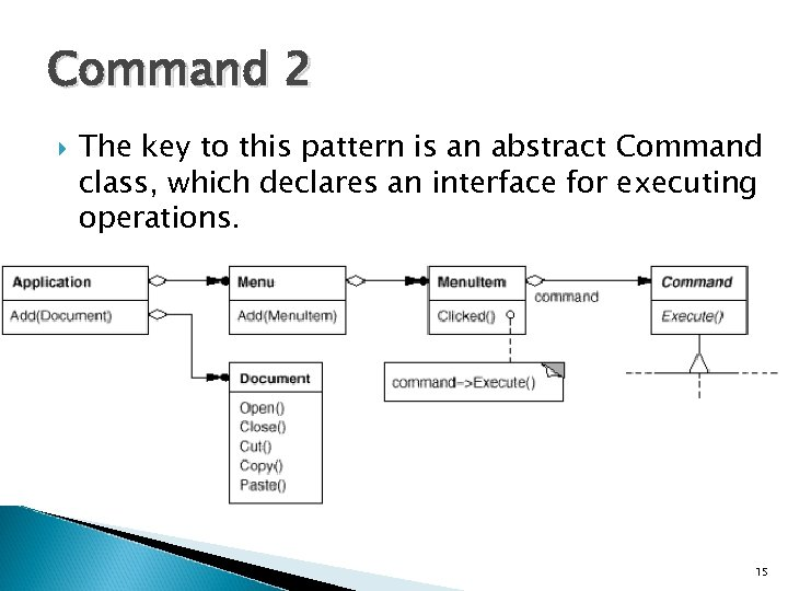 Command 2 The key to this pattern is an abstract Command class, which declares