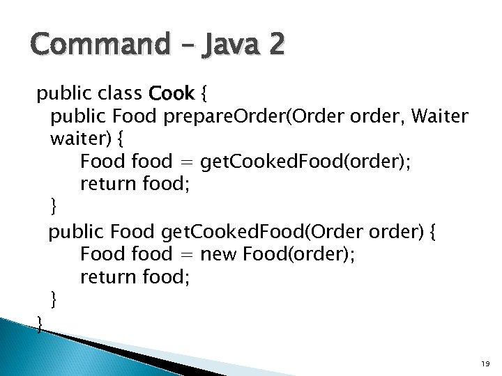 Command – Java 2 public class Cook { public Food prepare. Order(Order order, Waiter