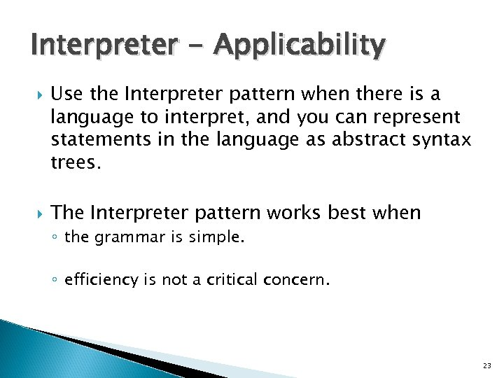Interpreter - Applicability Use the Interpreter pattern when there is a language to interpret,