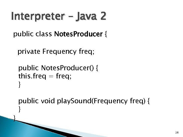 Interpreter – Java 2 public class Notes. Producer { private Frequency freq; public Notes.