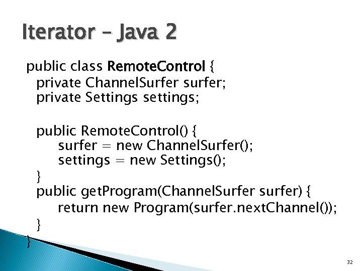 Iterator – Java 2 public class Remote. Control { private Channel. Surfer surfer; private