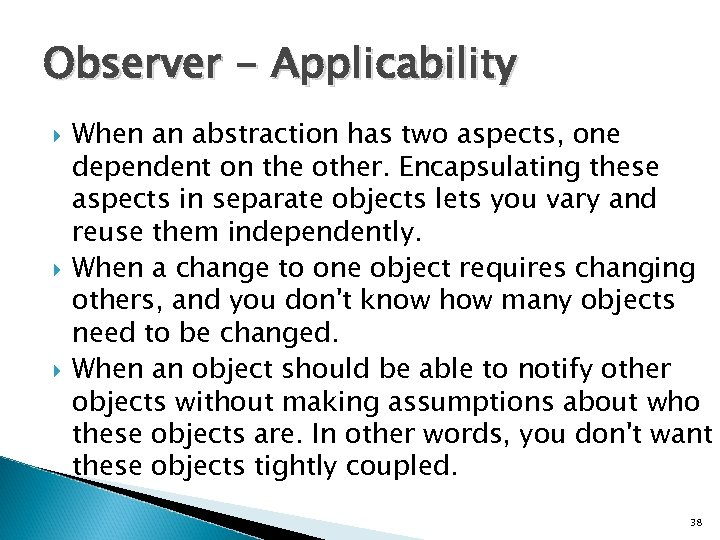 Observer - Applicability When an abstraction has two aspects, one dependent on the other.