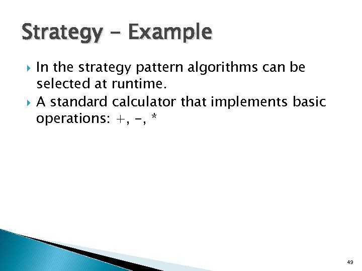 Strategy - Example In the strategy pattern algorithms can be selected at runtime. A