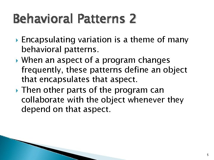 Behavioral Patterns 2 Encapsulating variation is a theme of many behavioral patterns. When an