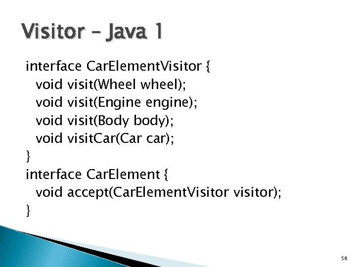 Visitor – Java 1 interface Car. Element. Visitor { void visit(Wheel wheel); void visit(Engine