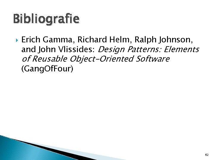 Bibliografie Erich Gamma, Richard Helm, Ralph Johnson, and John Vlissides: Design Patterns: Elements of