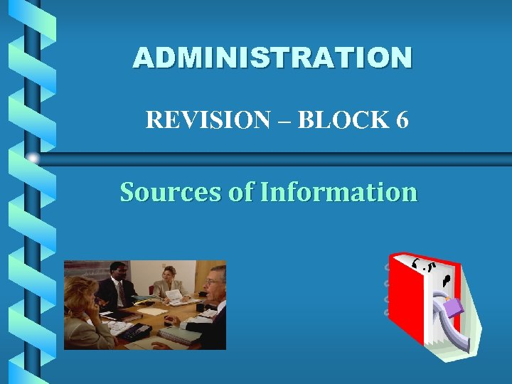 ADMINISTRATION REVISION – BLOCK 6 Sources of Information
