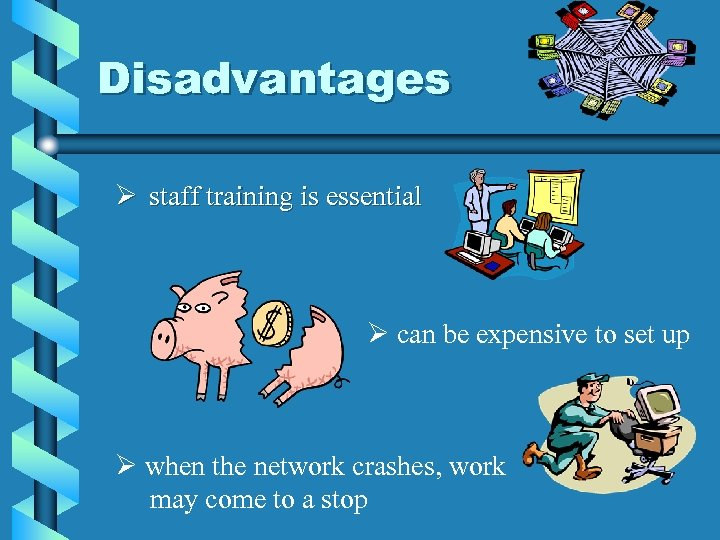 Disadvantages Ø staff training is essential Ø can be expensive to set up Ø