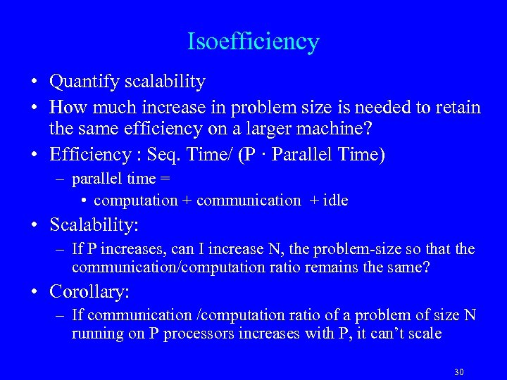 Isoefficiency • Quantify scalability • How much increase in problem size is needed to