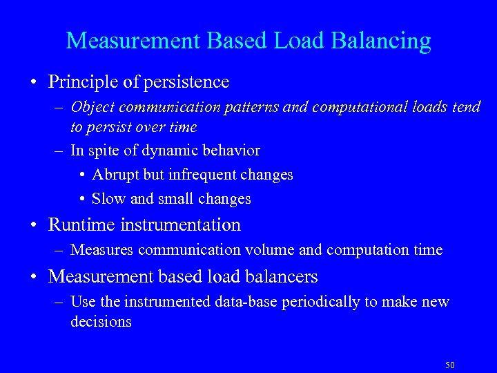 Measurement Based Load Balancing • Principle of persistence – Object communication patterns and computational