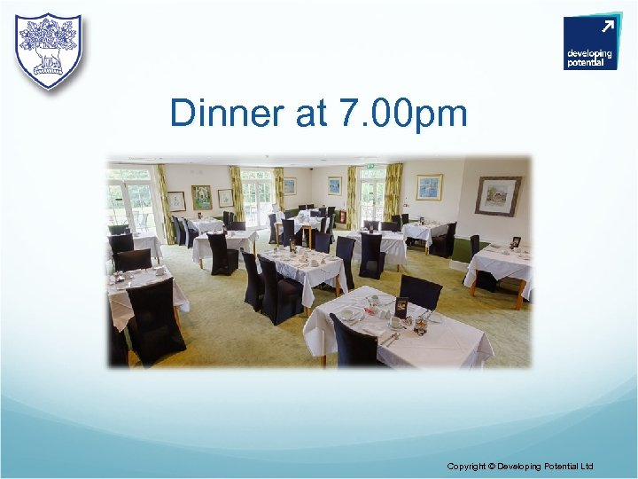 Dinner at 7. 00 pm Copyright © Developing Potential Ltd