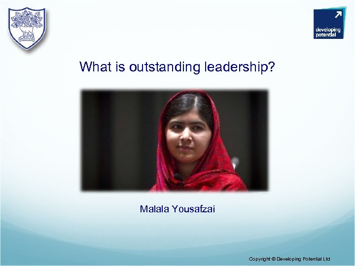 What is outstanding leadership? Malala Yousafzai Copyright © Developing Potential Ltd