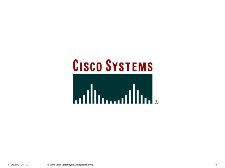 Presentation_ID © 2003, Cisco Systems, Inc. All rights reserved. © 2003 Cisco Systems, Inc.