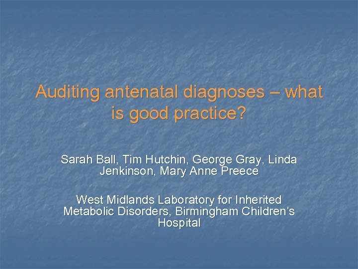 Auditing antenatal diagnoses – what is good practice? Sarah Ball, Tim Hutchin, George Gray,