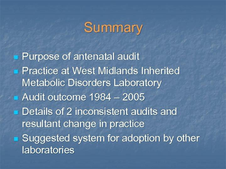 Summary n n n Purpose of antenatal audit Practice at West Midlands Inherited Metabolic