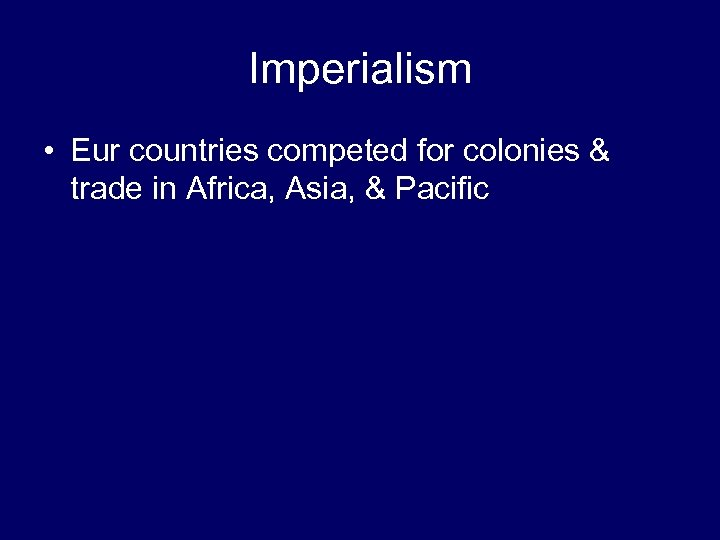 Imperialism • Eur countries competed for colonies & trade in Africa, Asia, & Pacific