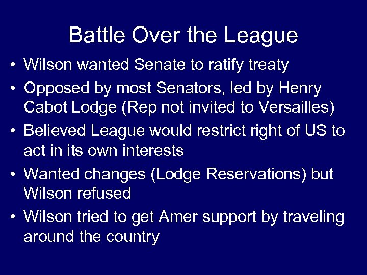 Battle Over the League • Wilson wanted Senate to ratify treaty • Opposed by