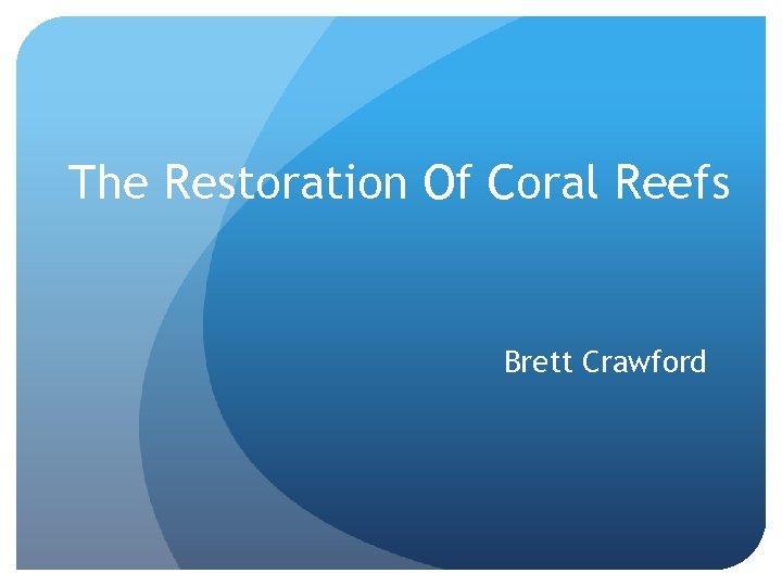The Restoration Of Coral Reefs Brett Crawford