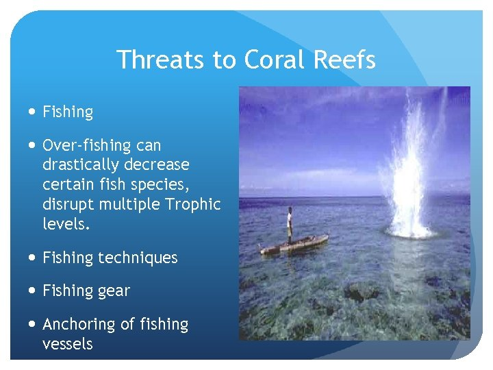 Threats to Coral Reefs Fishing Over-fishing can drastically decrease certain fish species, disrupt multiple