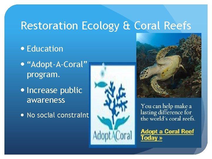 "Restoration Ecology & Coral Reefs Education ""Adopt-A-Coral"" program. Increase public awareness No social constraint"