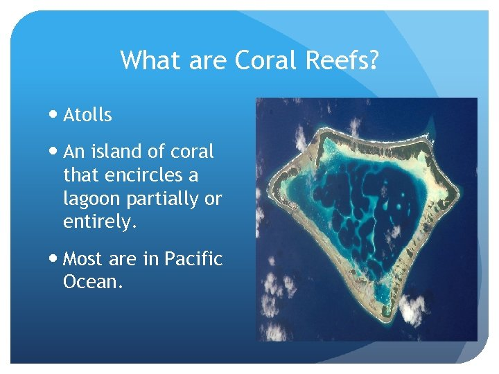 What are Coral Reefs? Atolls An island of coral that encircles a lagoon partially