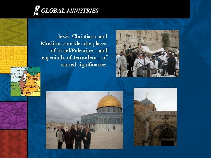 Jews, Christians, and Muslims consider the places of Israel/Palestine—and especially of Jerusalem—of sacred significance.