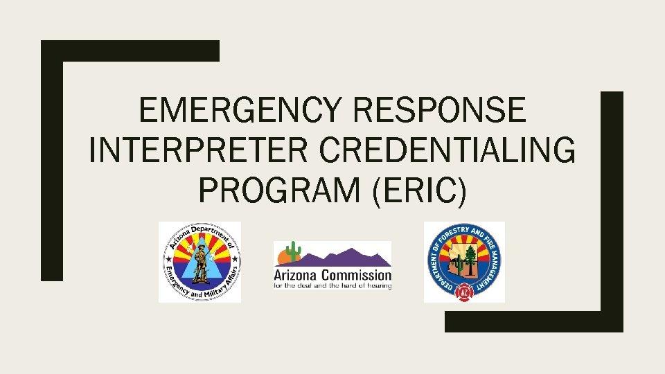 EMERGENCY RESPONSE INTERPRETER CREDENTIALING PROGRAM (ERIC)