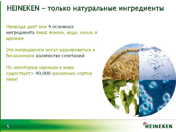 HEINEKEN - только натуральные ингредиенты Природа дает нам 4 основных ингредиента пива: ячмень, вода,