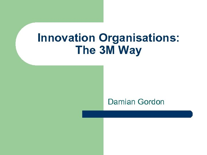 Innovation Organisations: The 3 M Way Damian Gordon