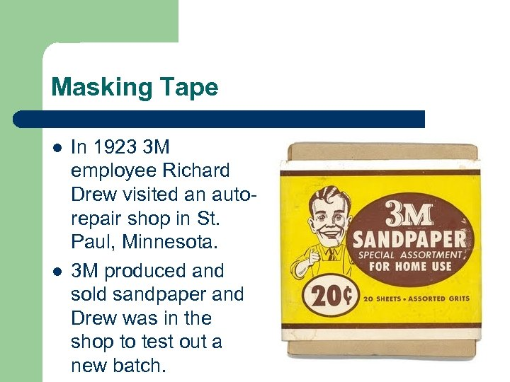 Masking Tape l l In 1923 3 M employee Richard Drew visited an autorepair