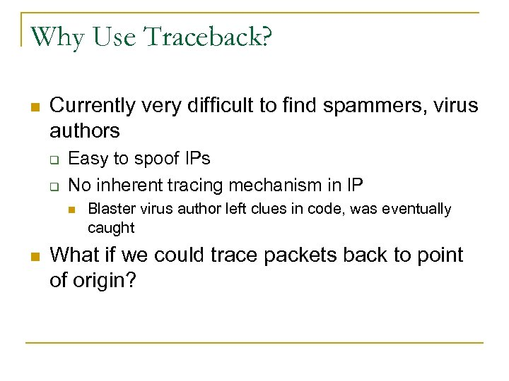 Why Use Traceback? n Currently very difficult to find spammers, virus authors q q