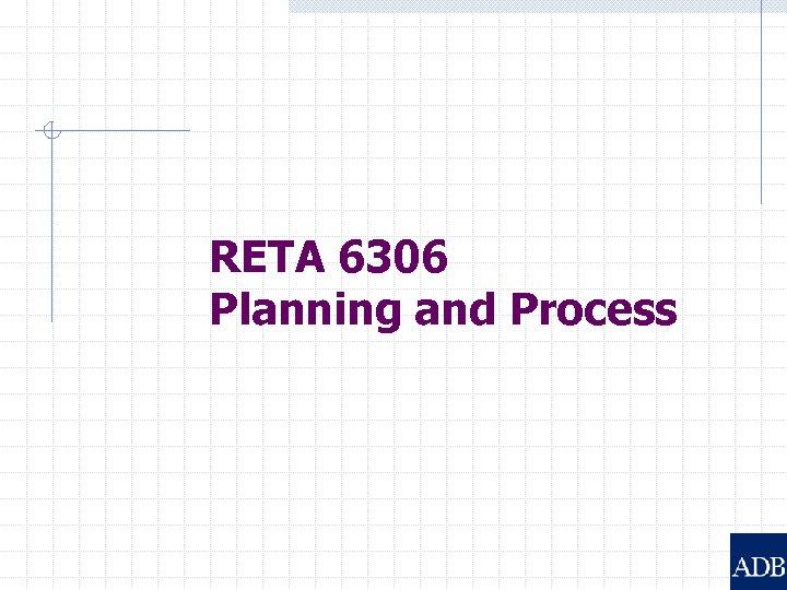 RETA 6306 Planning and Process
