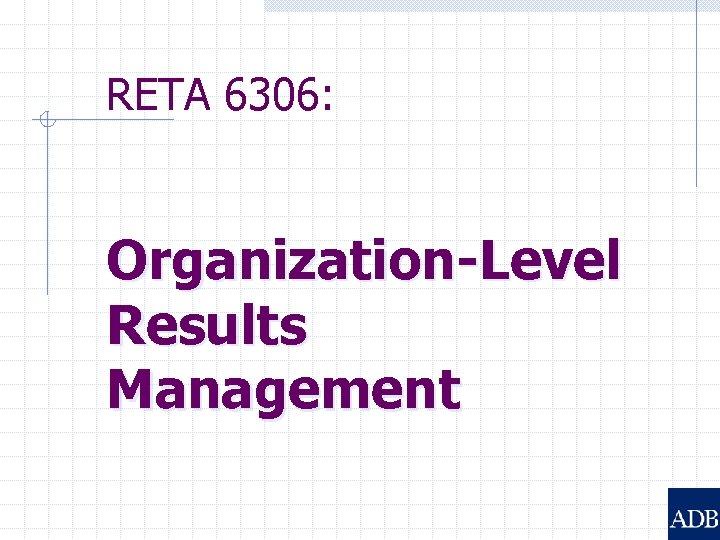 RETA 6306: Organization-Level Results Management