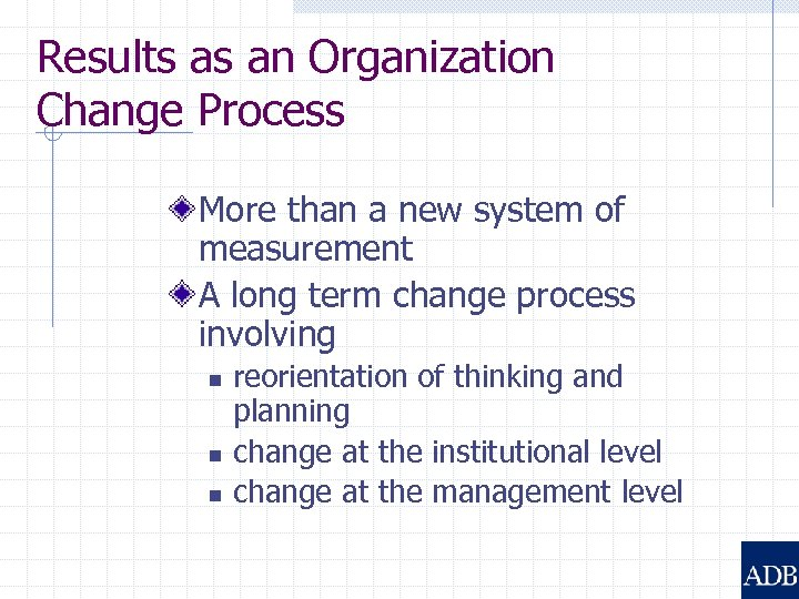 Results as an Organization Change Process More than a new system of measurement A