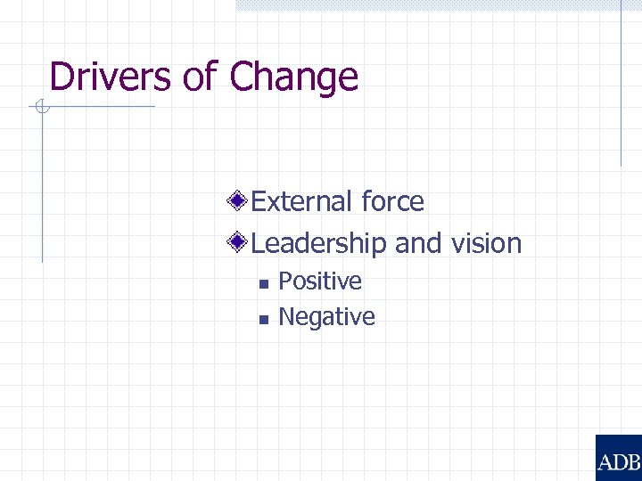 Drivers of Change External force Leadership and vision n n Positive Negative