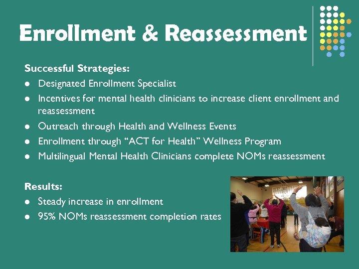 Enrollment & Reassessment Successful Strategies: l Designated Enrollment Specialist l Incentives for mental health