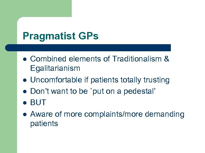Pragmatist GPs l l l Combined elements of Traditionalism & Egalitarianism Uncomfortable if patients