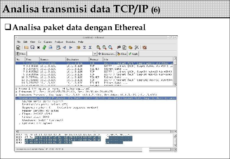 Analisa transmisi data TCP/IP (6) q Analisa paket data dengan Ethereal