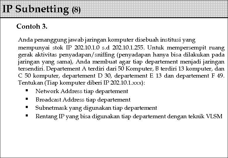 IP Subnetting (8) Contoh 3. Anda penanggung jawab jaringan komputer disebuah institusi yang mempunyai