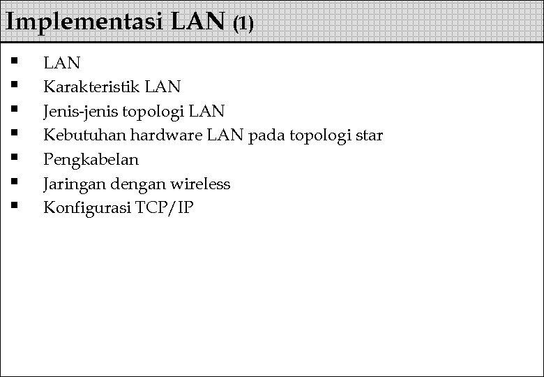 Implementasi LAN (1) § § § § LAN Karakteristik LAN Jenis-jenis topologi LAN Kebutuhan