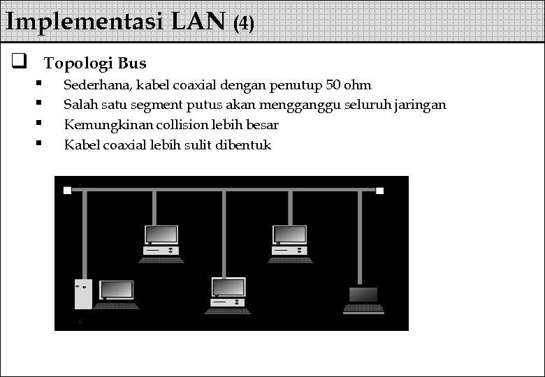 Implementasi LAN (4) q Topologi Bus § § Sederhana, kabel coaxial dengan penutup 50