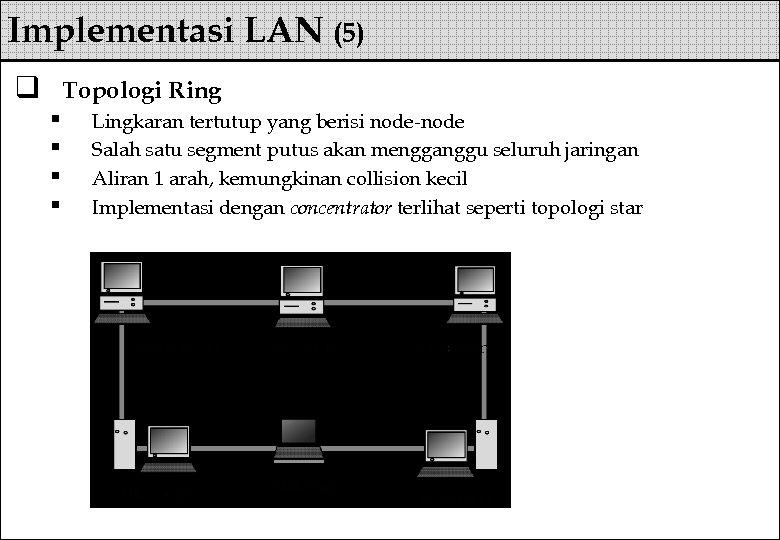 Implementasi LAN (5) q Topologi Ring § § Lingkaran tertutup yang berisi node-node Salah