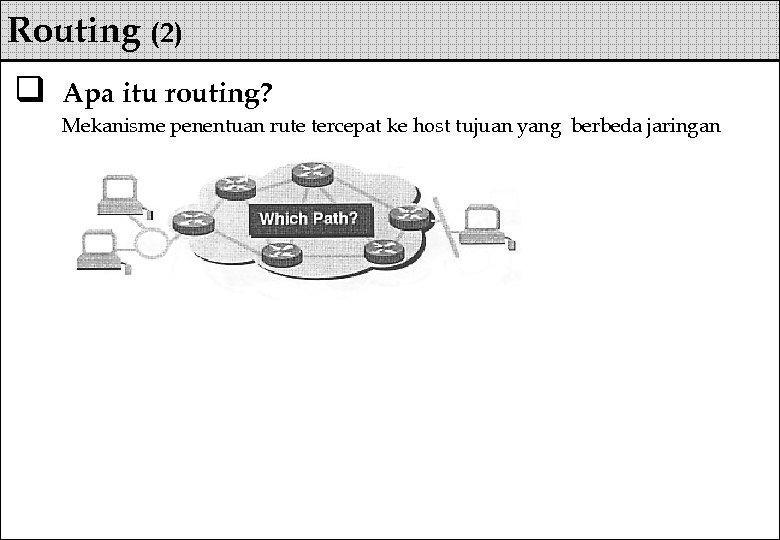 Routing (2) q Apa itu routing? Mekanisme penentuan rute tercepat ke host tujuan yang