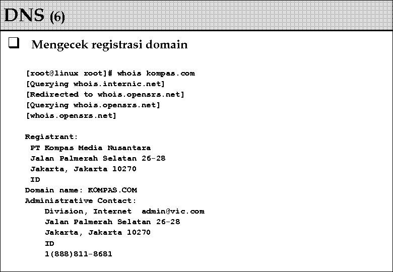 DNS (6) q Mengecek registrasi domain [root@linux root]# whois kompas. com [Querying whois. internic.