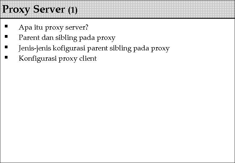 Proxy Server (1) § § Apa itu proxy server? Parent dan sibling pada proxy