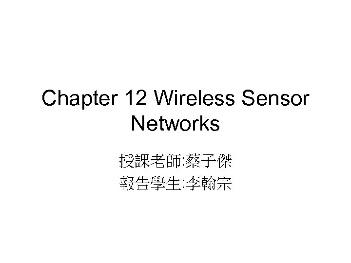 Chapter 12 Wireless Sensor Networks 授課老師: 蔡子傑 報告學生: 李翰宗