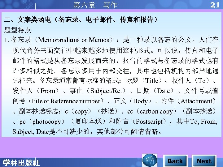 21 第六章 写作 二、文案类函电(备忘录、电子邮件、传真和报告) 题型特点 1. 备忘录(Memorandums or Memos):是一种录以备忘的公文。人们在 现代商务书面交往中越来越多地使用这种形式。可以说,传真和电子 邮件的格式是从备忘录发展而来的,报告的格式与备忘录的格式也有 许多相似之处。备忘录多用于内部交往,其中也包括机构内部异地通 讯往来。备忘录通常都有标准的格式:标题(Title)、收件人(To)、 发件人(From)、事由(Subject/Re.