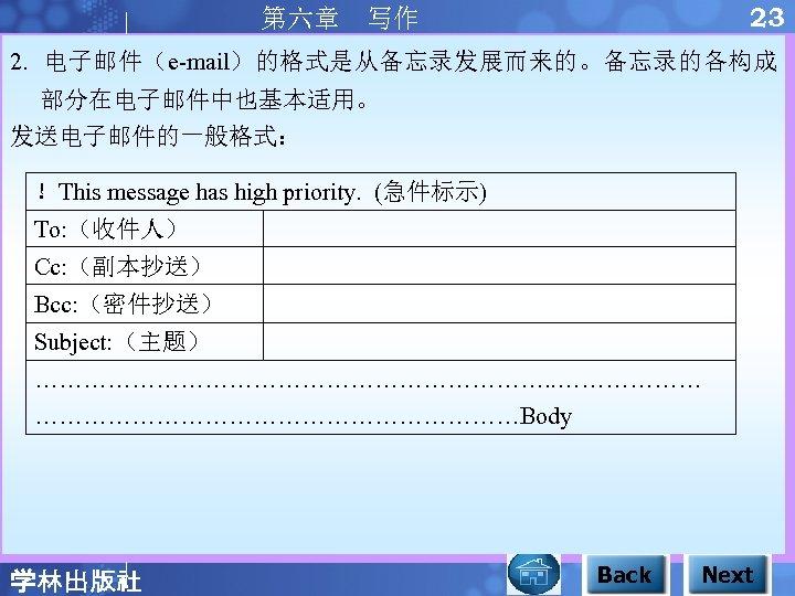 23 第六章 写作 2. 电子邮件(e-mail)的格式是从备忘录发展而来的。备忘录的各构成 部分在电子邮件中也基本适用。 发送电子邮件的一般格式: !This message has high priority. (急件标示) To: